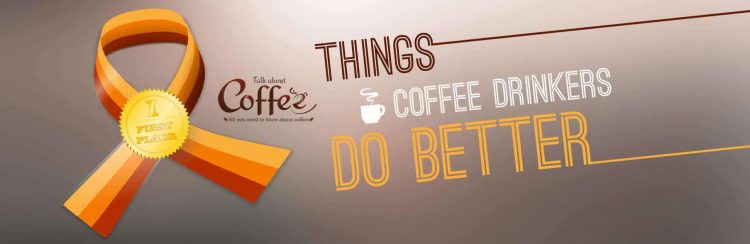 10 Things Coffee Drinkers Do Better