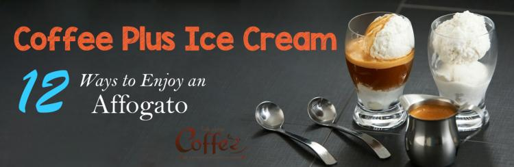 Coffee Plus Ice Cream – A Dozen Ways to Enjoy an Affogato