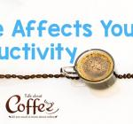 How Coffee Affects Your Productivity – Most of It Is Good News!
