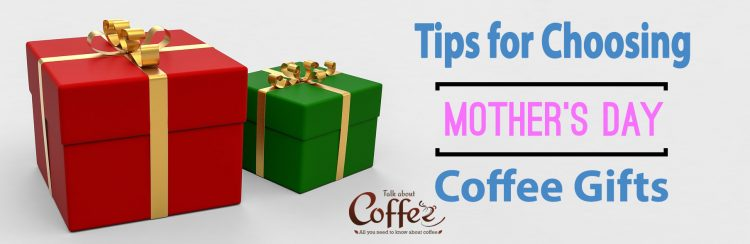 Tips for Choosing Mother's Day Coffee Gifts